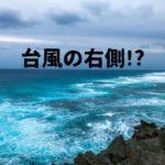 台風の右側が危険なワケ|直撃しなくても油断できない!