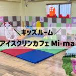 子供連れにオススメのアイスクリンカフェ Mi-ma【キッズルームあり】