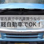 宮古島で中古車を買うなら軽自動車でOK!